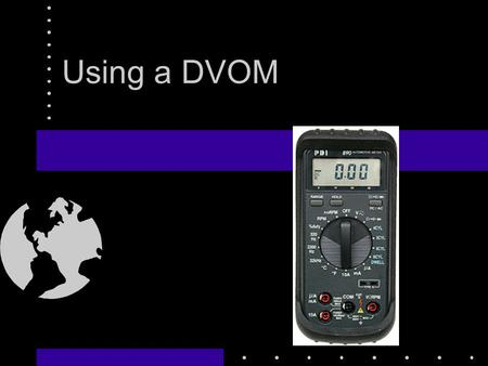 Using a DVOM. The DMM or DVOM Reads Volts, Amps, or Ohms Can read temperature Frequency Perhaps the most useful tool!!! (Next to your brain)