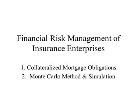 Financial Risk Management of Insurance Enterprises 1. Collateralized Mortgage Obligations 2. Monte Carlo Method & Simulation.