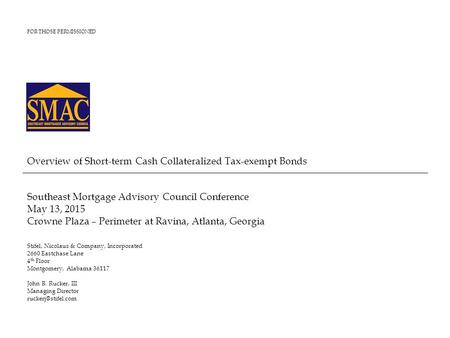 FOR THOSE PERMISSIONED Overview of Short-term Cash Collateralized Tax-exempt Bonds Southeast Mortgage Advisory Council Conference May 13, 2015 Crowne Plaza.