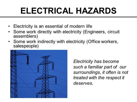 ELECTRICAL HAZARDS Electricity is an essential of modern life Some work directly with electricity (Engineers, circuit assemblers) Some work indirectly.