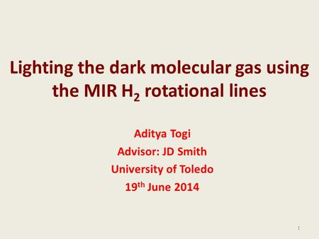 Lighting the dark molecular gas using the MIR H 2 rotational lines Aditya Togi Advisor: JD Smith University of Toledo 19 th June 2014 1.