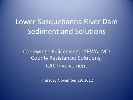 Lower Susquehanna River Dam Sediment and Solutions Conowingo Relicensing; LSRWA; MD County Resistance; Solutions; CAC Involvement Thursday November 29.