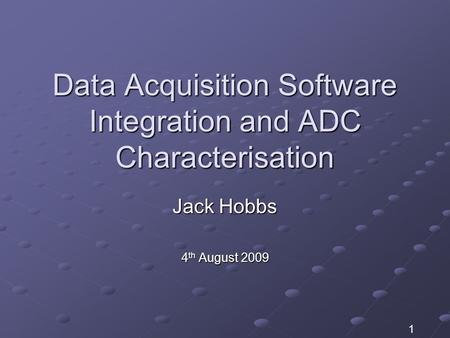 Data Acquisition Software Integration and ADC Characterisation Jack Hobbs 4 th August 2009 1.