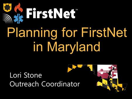 Planning for FirstNet in Maryland TM Lori Stone Outreach Coordinator.