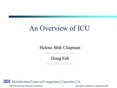 119th International Unicode ConferenceSan Jose, California, September 2001 An Overview of ICU Helena Shih Chapman Doug Felt