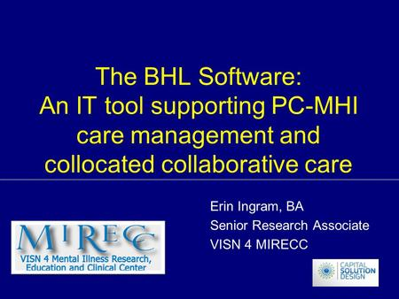 The BHL Software: An IT tool supporting PC-MHI care management and collocated collaborative care Erin Ingram, BA Senior Research Associate VISN 4 MIRECC.