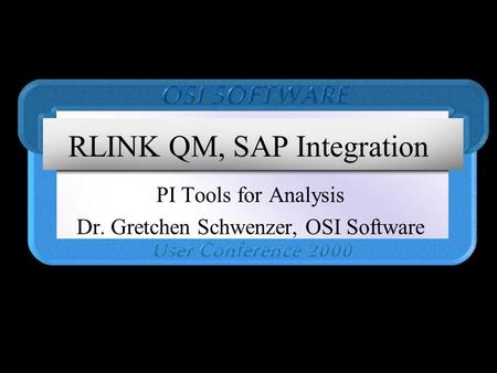 RLINK QM, SAP Integration PI Tools for Analysis Dr. Gretchen Schwenzer, OSI Software.