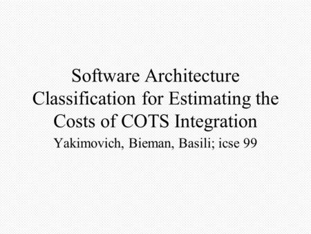 Software Architecture Classification for Estimating the Costs of COTS Integration Yakimovich, Bieman, Basili; icse 99.