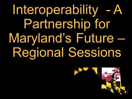 Interoperability - A Partnership for Maryland's Future – Regional Sessions.