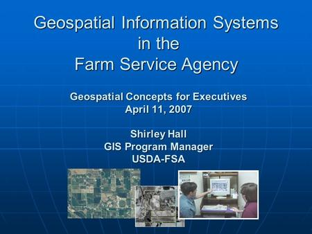 Geospatial Concepts for Executives April 11, 2007 Shirley Hall GIS Program Manager USDA-FSA Geospatial Information Systems in the Farm Service Agency.