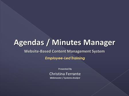 Website-Based Content Management System Employee-Led Training Christina Ferrante Webmaster / Systems Analyst Presented By Agendas / Minutes Manager.