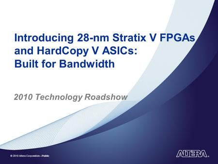 © 2010 Altera Corporation—Public Introducing 28-nm Stratix V FPGAs and HardCopy V ASICs: Built for Bandwidth 2010 Technology Roadshow.