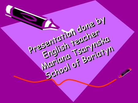 Presentation done by English teacher Mariana Tsarynska School of Boriatyn.