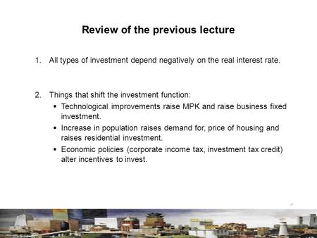 Review of the previous lecture 1. All types of investment depend negatively on the real interest rate. 2. Things that shift the investment function: 