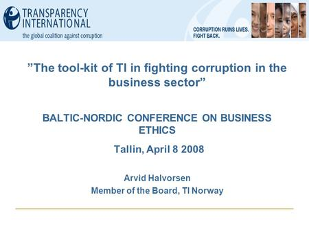 """The tool-kit of TI in fighting corruption in the business sector"" BALTIC-NORDIC CONFERENCE ON BUSINESS ETHICS Tallin, April 8 2008 Arvid Halvorsen Member."