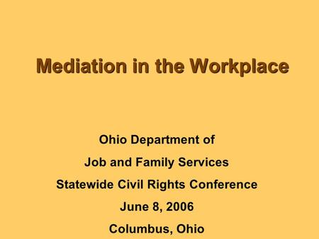 Mediation in the Workplace Ohio Department of Job and Family Services Statewide Civil Rights Conference June 8, 2006 Columbus, Ohio.