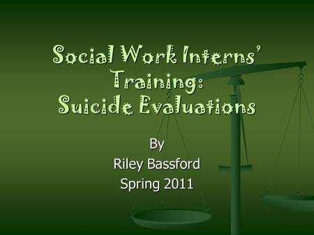 Social Work Interns' Training: Suicide Evaluations By Riley Bassford Spring 2011.