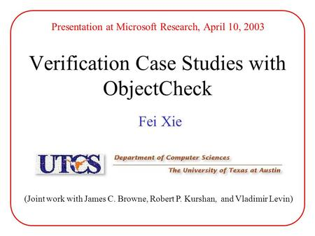 Verification Case Studies with ObjectCheck Fei Xie (Joint work with James C. Browne, Robert P. Kurshan, and Vladimir Levin) Presentation at Microsoft Research,