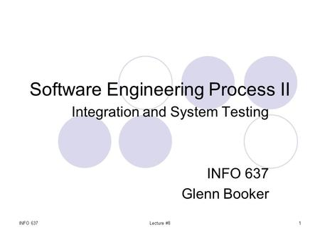 INFO 637Lecture #81 Software Engineering Process II Integration and System Testing INFO 637 Glenn Booker.