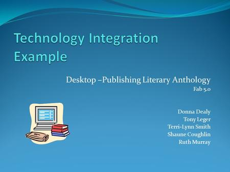 Desktop –Publishing Literary Anthology Fab 5.0 Donna Dealy Tony Leger Terri-Lynn Smith Shaune Coughlin Ruth Murray.