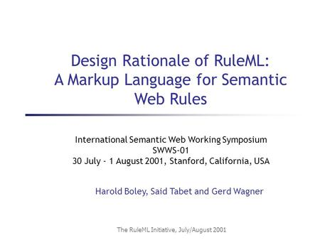 The RuleML Initiative, July/August 2001 International Semantic Web Working Symposium SWWS-01 30 July - 1 August 2001, Stanford, California, USA Harold.