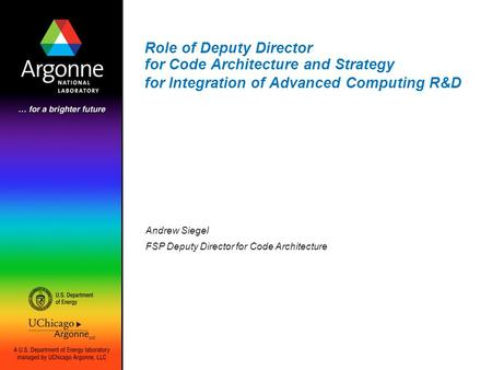 Role of Deputy Director for Code Architecture and Strategy for Integration of Advanced Computing R&D Andrew Siegel FSP Deputy Director for Code Architecture.