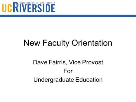 New Faculty Orientation Dave Fairris, Vice Provost For Undergraduate Education.