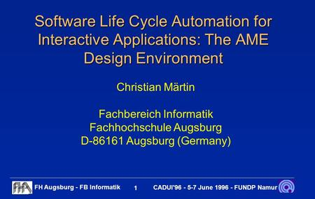 FH Augsburg - FB Informatik 1 CADUI'96 - 5-7 June 1996 - FUNDP Namur Software Life Cycle Automation for Interactive Applications: The AME Design Environment.