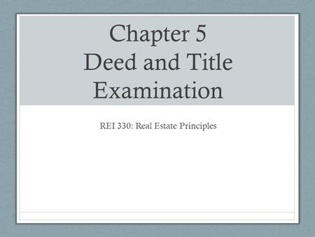 Chapter 5 Deed and Title Examination REI 330: Real Estate Principles.