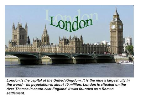 London is the capital of the United Kingdom. It is the nine's largest city in the world – its population is about 10 million. London is situated on the.