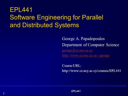 EPL441 1 EPL441 Software Engineering for Parallel and Distributed Systems George A. Papadopoulos Department of Computer Science