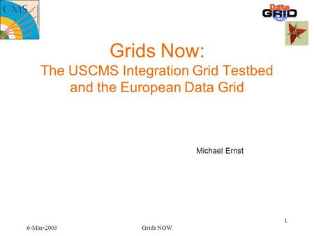 6-Mar-2003Grids NOW 1 Grids Now: The USCMS Integration Grid Testbed and the European Data Grid Michael Ernst.