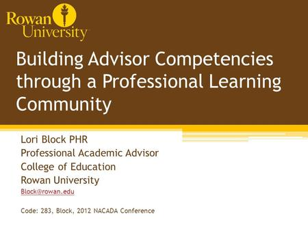 Building Advisor Competencies through a Professional Learning Community Lori Block PHR Professional Academic Advisor College of Education Rowan University.