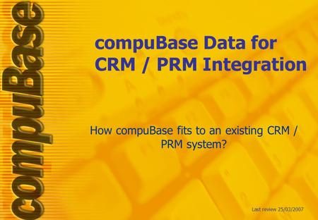 CompuBase Data for CRM / PRM Integration How compuBase fits to an existing CRM / PRM system? Last review 25/03/2007.