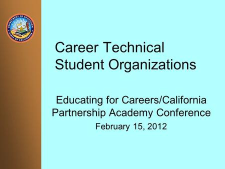 Career Technical Student Organizations Educating for Careers/California Partnership Academy Conference February 15, 2012.