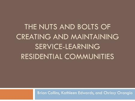 THE NUTS AND BOLTS OF CREATING AND MAINTAINING SERVICE-LEARNING RESIDENTIAL COMMUNITIES Brian Collins, Kathleen Edwards, and Chrissy Orangio.