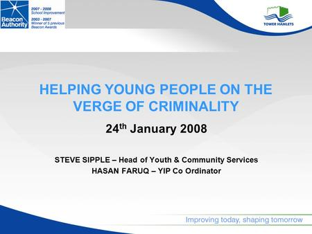 HELPING YOUNG PEOPLE ON THE VERGE OF CRIMINALITY 24 th January 2008 STEVE SIPPLE – Head of Youth & Community Services HASAN FARUQ – YIP Co Ordinator.