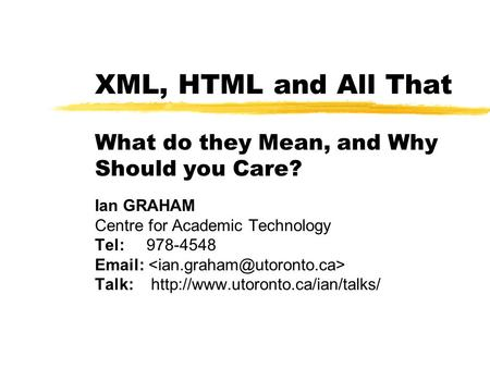 XML, HTML and All That What do they Mean, and Why Should you Care? Ian GRAHAM Centre for Academic Technology Tel: 978-4548   Talk:
