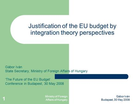 Ministry of Foreign Affairs of Hungary Gábor Iván Budapest, 30 May 2008 1 Justification of the EU budget by integration theory perspectives Gábor Iván.