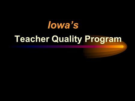 Iowa's Teacher Quality Program. Intent of the General Assembly To create a student achievement and teacher quality program that acknowledges that outstanding.