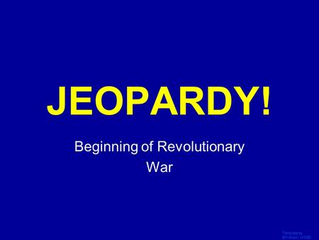 Template by Bill Arcuri, WCSD Click Once to Begin JEOPARDY! Beginning of Revolutionary War.