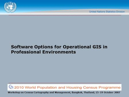 Workshop on Census Cartography and Management, Bangkok, Thailand, 15–19 October 2007 Software Options for Operational GIS in Professional Environments.