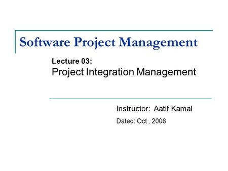 Software Project Management Lecture 03: Project Integration Management Instructor: Aatif Kamal Dated: Oct, 2006.
