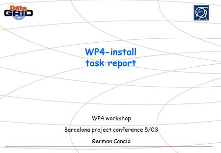 WP4-install task report WP4 workshop Barcelona project conference 5/03 German Cancio.