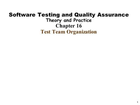 1 Software Testing and Quality Assurance Theory and Practice Chapter 16 Test Team Organization.
