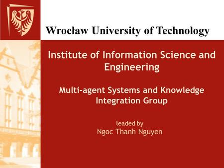 Wrocław University of Technology leaded by Ngoc Thanh Nguyen Institute of Information Science and Engineering Multi-agent Systems and Knowledge Integration.