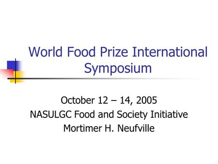 World Food Prize International Symposium October 12 – 14, 2005 NASULGC Food and Society Initiative Mortimer H. Neufville.