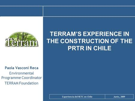Experiencia del RETC en ChileJunio, 2009 TERRAM'S EXPERIENCE IN THE CONSTRUCTION OF THE PRTR IN CHILE Paola Vasconi Reca Environmental Programme Coordinator.