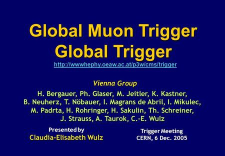 Vienna Group Trigger Meeting CERN, 6 Dec. 2005 Presented by Claudia-Elisabeth Wulz Global Muon Trigger Global.