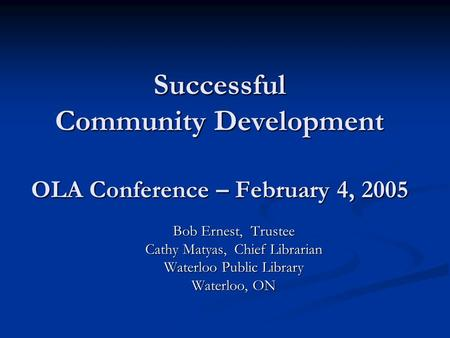Successful Community Development OLA Conference – February 4, 2005 Bob Ernest, Trustee Cathy Matyas, Chief Librarian Waterloo Public Library Waterloo,